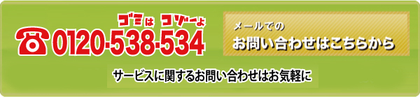 0120-538-534 サービスに関するお問い合わせはお気軽に 月曜~土曜(祝日を除く)AM7:30~PM5:30 メールでのお問い合わせはこちらから 年中無休・24時間受付けしております